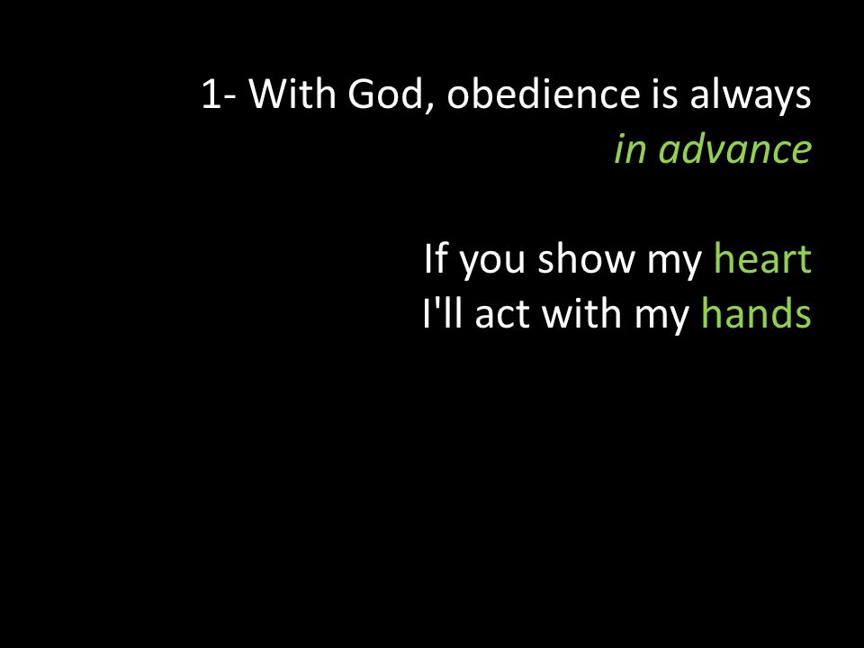 1- With God, obedience is always in advance If you show my heart I ll act with my hands