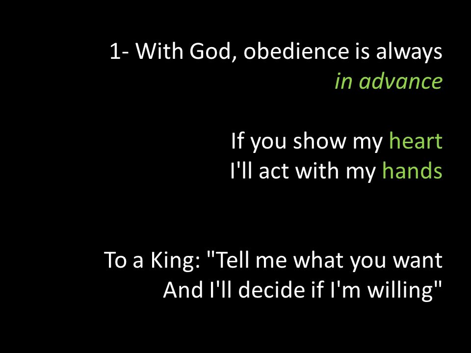 1- With God, obedience is always in advance If you show my heart I ll act with my hands To a King: Tell me what you want And I ll decide if I m willing