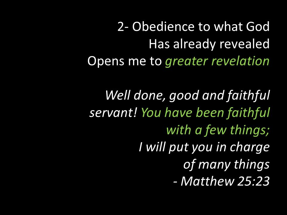 2- Obedience to what God Has already revealed Opens me to greater revelation Well done, good and faithful servant.