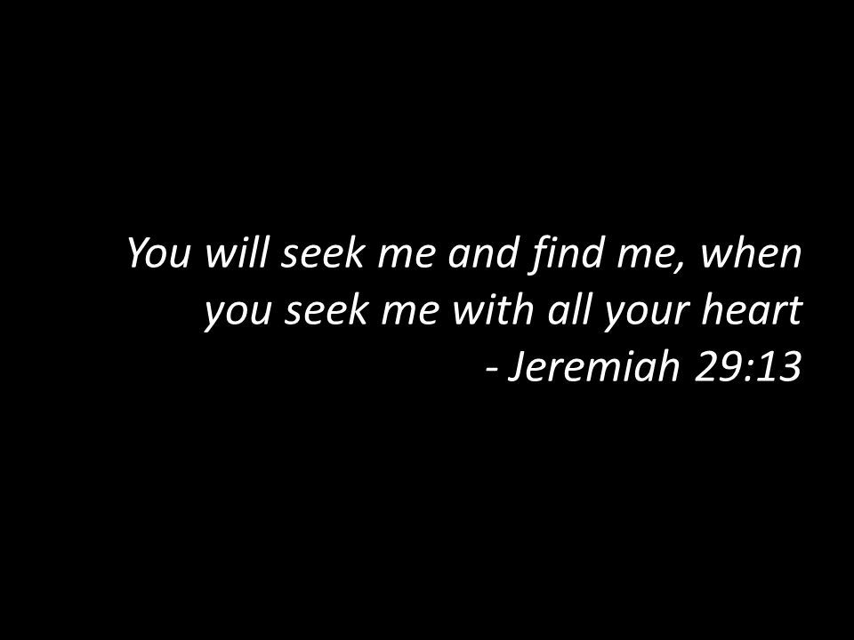You will seek me and find me, when you seek me with all your heart - Jeremiah 29:13