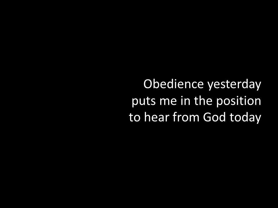 Obedience yesterday puts me in the position to hear from God today