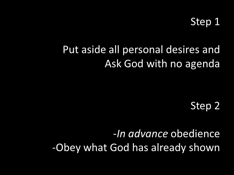 Step 1 Put aside all personal desires and Ask God with no agenda Step 2 -In advance obedience -Obey what God has already shown