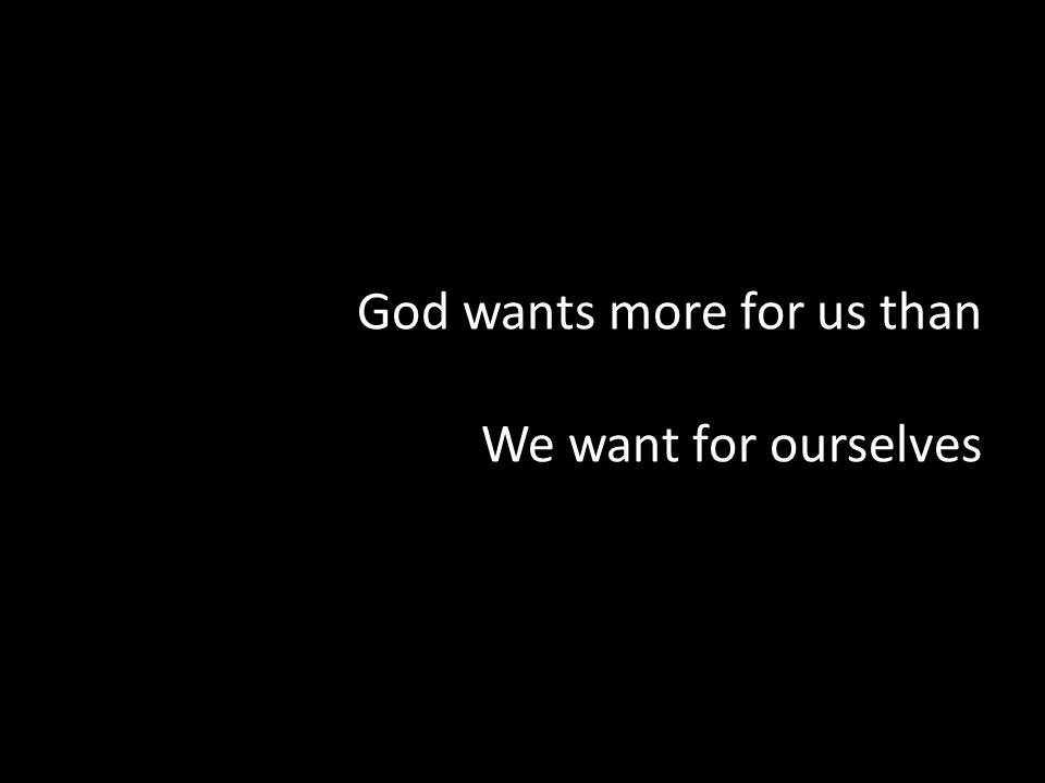 God wants more for us than We want for ourselves