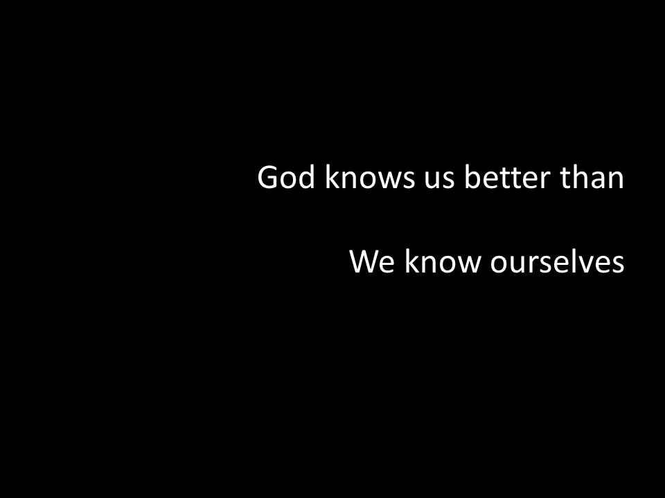 God knows us better than We know ourselves