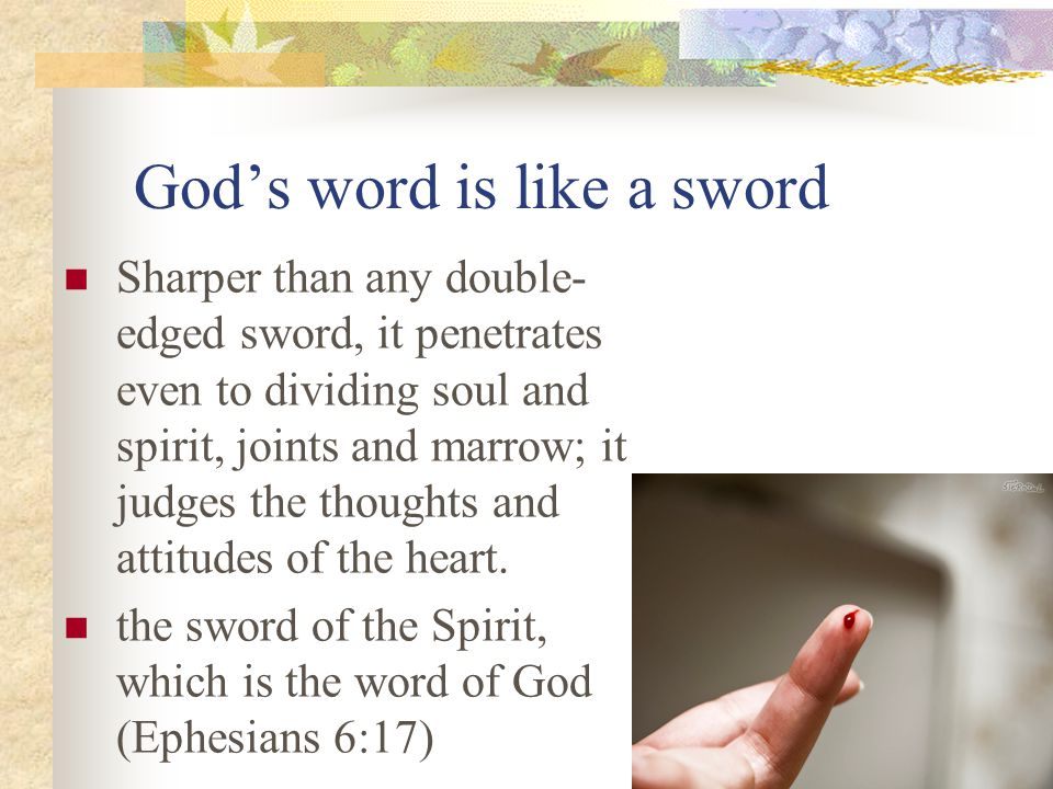 God's word is like a sword Sharper than any double- edged sword, it penetrates even to dividing soul and spirit, joints and marrow; it judges the thoughts and attitudes of the heart.