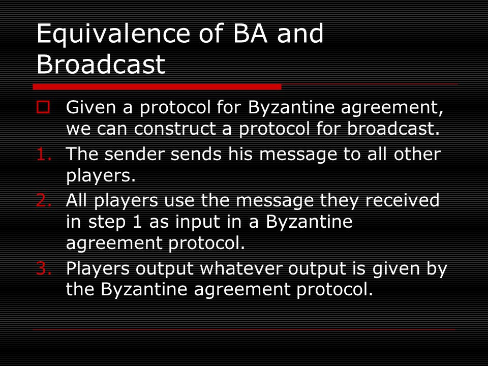 Equivalence of BA and Broadcast  Given a protocol for Byzantine agreement, we can construct a protocol for broadcast.