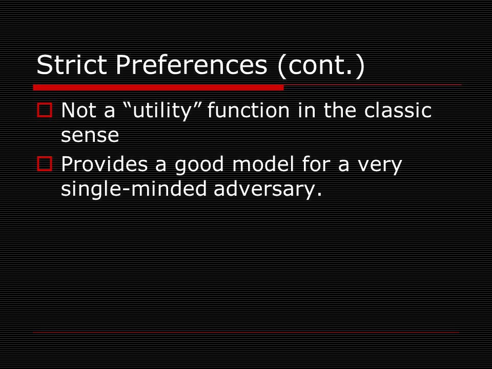 Strict Preferences (cont.)  Not a utility function in the classic sense  Provides a good model for a very single-minded adversary.