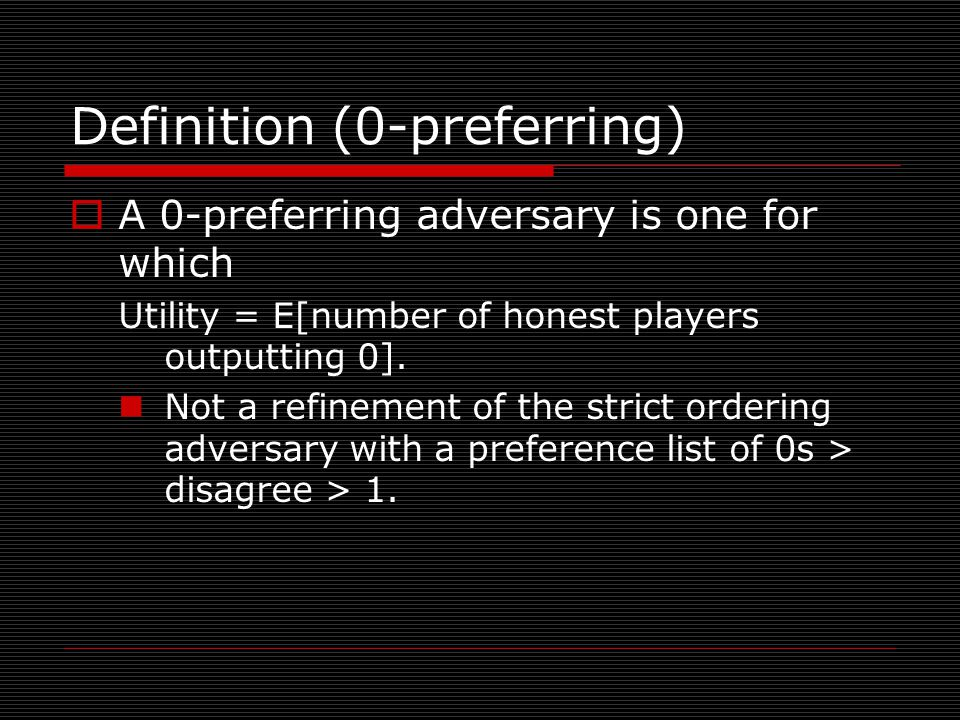 Definition (0-preferring)  A 0-preferring adversary is one for which Utility = E[number of honest players outputting 0].