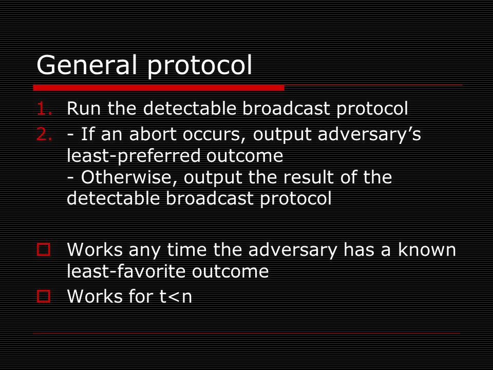 General protocol 1.Run the detectable broadcast protocol 2.- If an abort occurs, output adversary's least-preferred outcome - Otherwise, output the result of the detectable broadcast protocol  Works any time the adversary has a known least-favorite outcome  Works for t<n