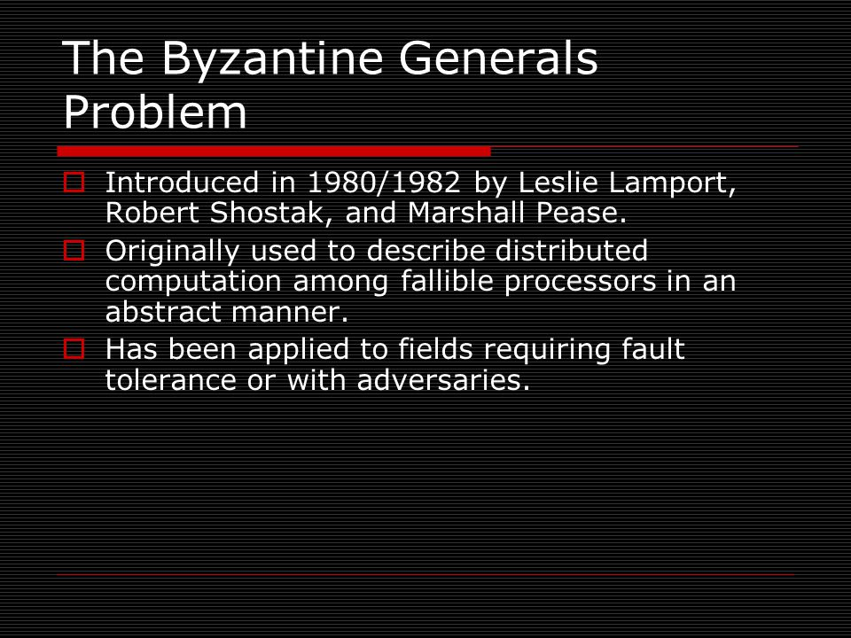 The Byzantine Generals Problem  Introduced in 1980/1982 by Leslie Lamport, Robert Shostak, and Marshall Pease.