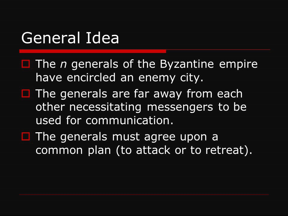 General Idea  The n generals of the Byzantine empire have encircled an enemy city.