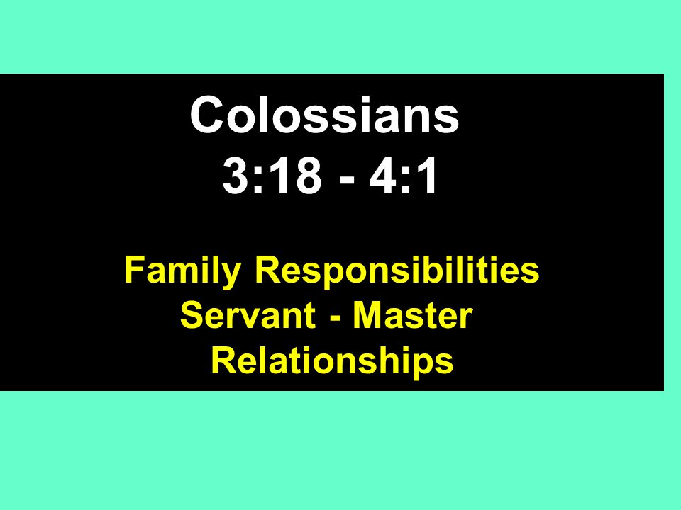 Colossians 3:18 - 4:1 Family Responsibilities Servant - Master Relationships