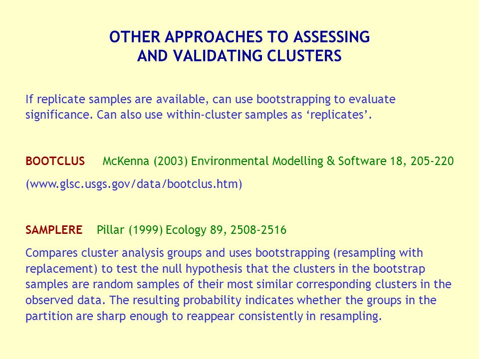 OTHER APPROACHES TO ASSESSING AND VALIDATING CLUSTERS If replicate samples are available, can use bootstrapping to evaluate significance. Can also use