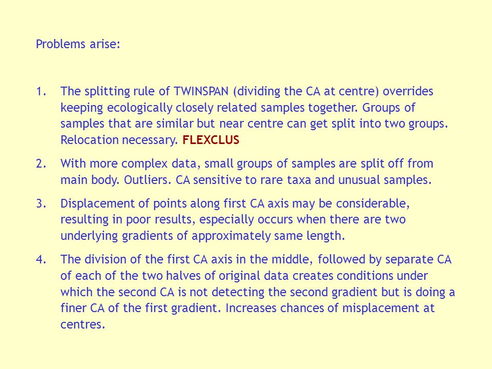 Problems arise: 1.The splitting rule of TWINSPAN (dividing the CA at centre) overrides keeping ecologically closely related samples together. Groups o