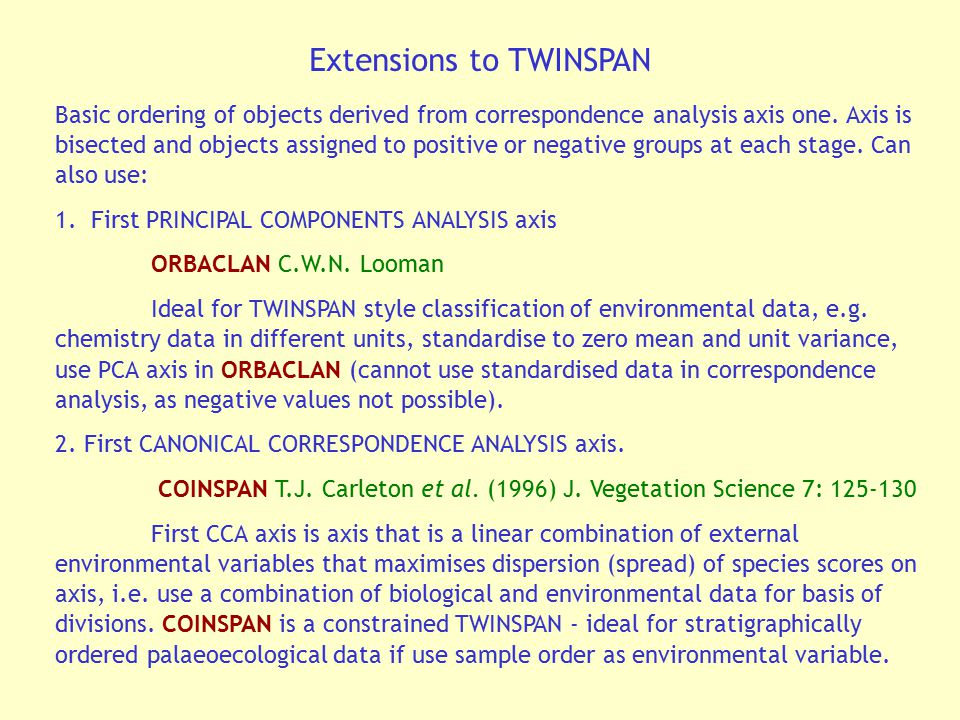 Extensions to TWINSPAN Basic ordering of objects derived from correspondence analysis axis one. Axis is bisected and objects assigned to positive or n