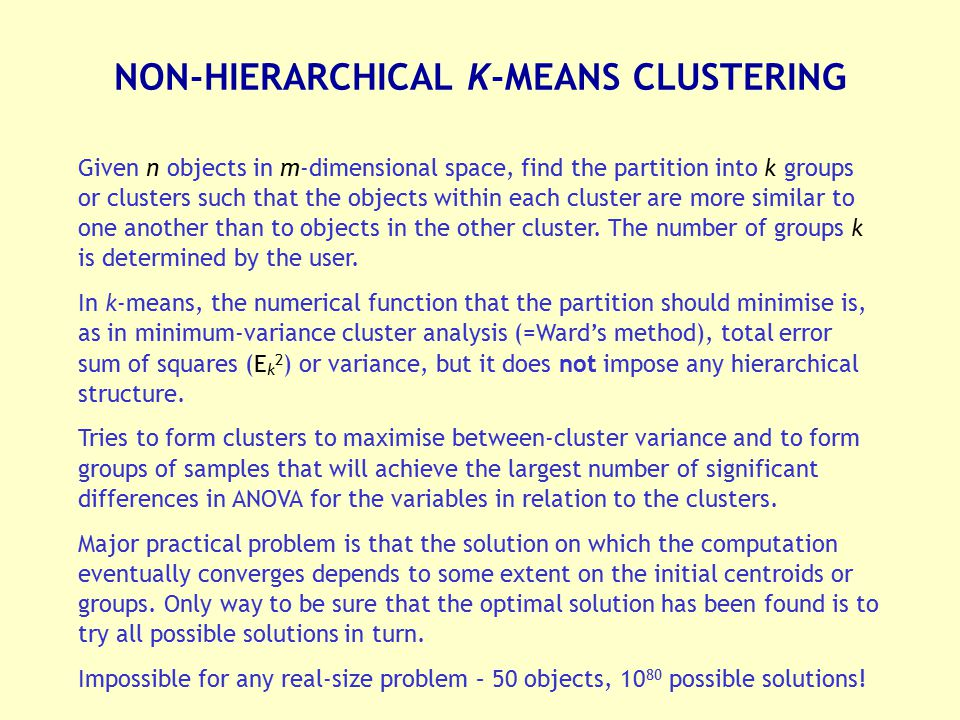 NON-HIERARCHICAL K-MEANS CLUSTERING Given n objects in m-dimensional space, find the partition into k groups or clusters such that the objects within