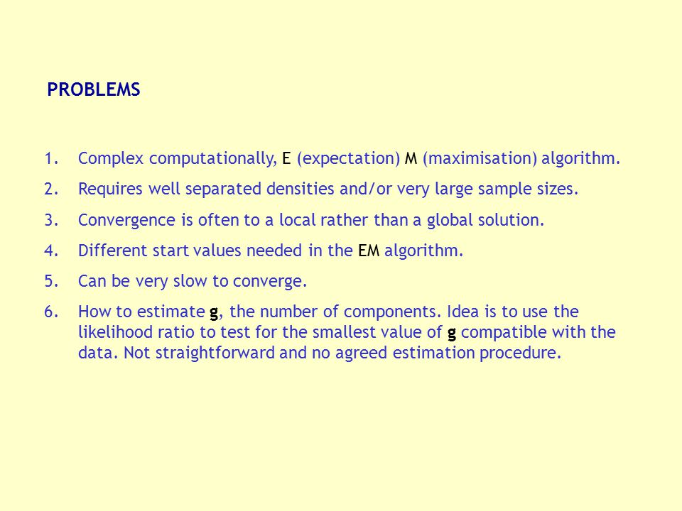 PROBLEMS 1.Complex computationally, E (expectation) M (maximisation) algorithm. 2.Requires well separated densities and/or very large sample sizes. 3.