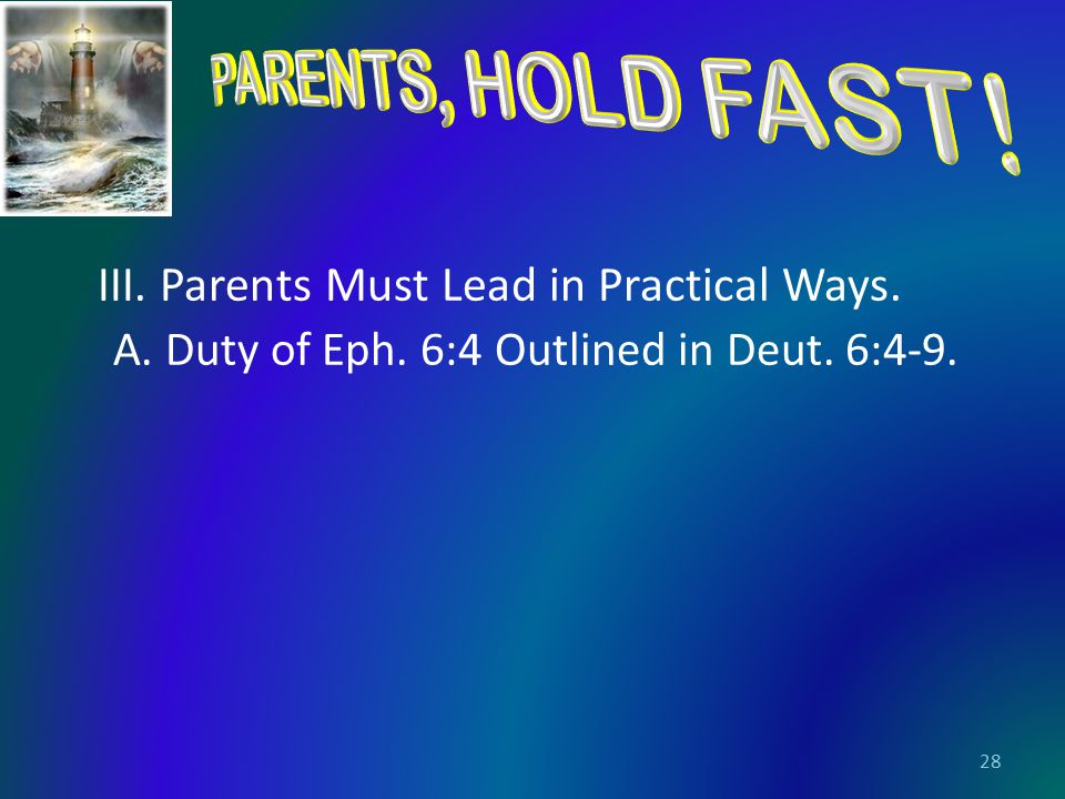 III. Parents Must Lead in Practical Ways. A. Duty of Eph. 6:4 Outlined in Deut. 6:4-9. 28