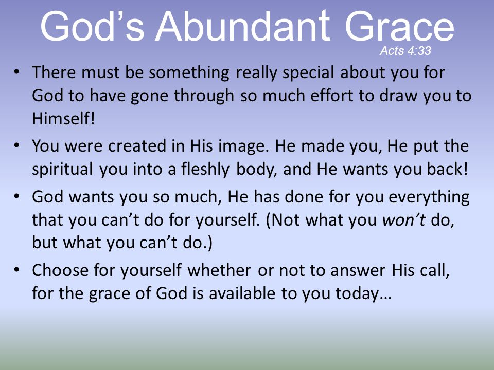 There must be something really special about you for God to have gone through so much effort to draw you to Himself! You were created in His image. He