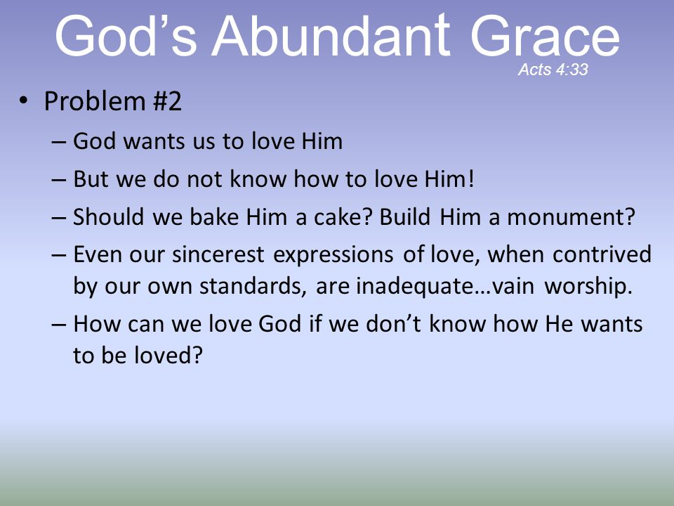 Problem #2 – God wants us to love Him – But we do not know how to love Him! – Should we bake Him a cake? Build Him a monument? – Even our sincerest ex