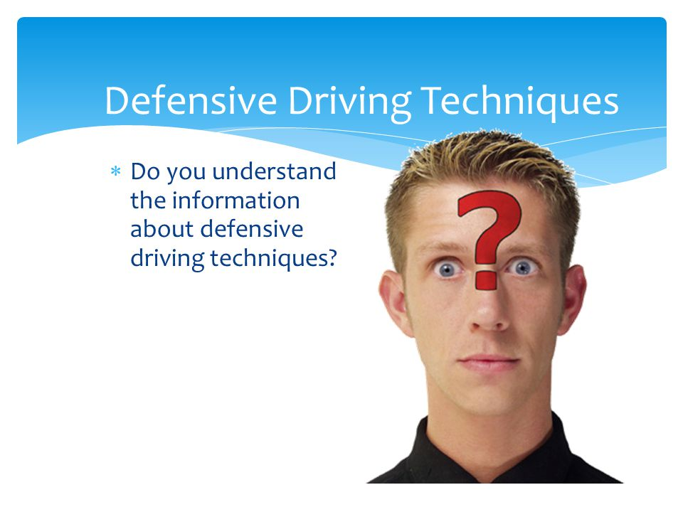 Defensive Driving Techniques  Do you understand the information about defensive driving techniques?