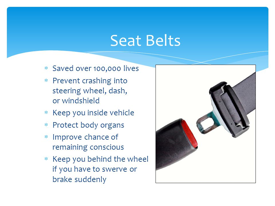 Seat Belts  Saved over 100,000 lives  Prevent crashing into steering wheel, dash, or windshield  Keep you inside vehicle  Protect body organs  Im
