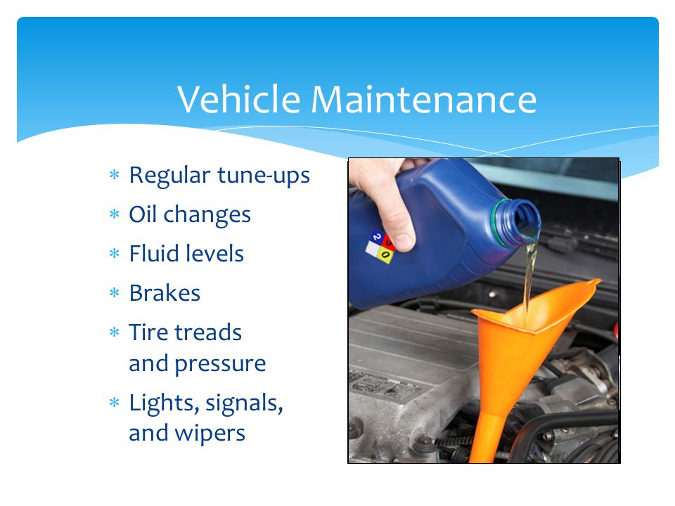 Vehicle Maintenance  Regular tune-ups  Oil changes  Fluid levels  Brakes  Tire treads and pressure  Lights, signals, and wipers