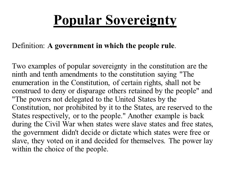 Popular Sovereignty Definition: A government in which the people rule. Two examples of popular sovereignty in the constitution are the ninth and tenth