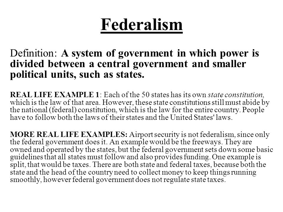 Federalism Definition: A system of government in which power is divided between a central government and smaller political units, such as states. REAL