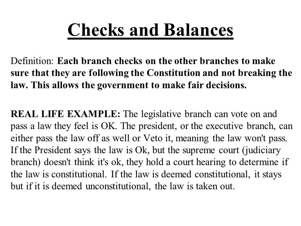Checks and Balances Definition: Each branch checks on the other branches to make sure that they are following the Constitution and not breaking the la