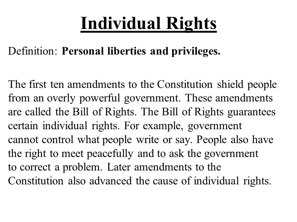 Individual Rights Definition: Personal liberties and privileges. The first ten amendments to the Constitution shield people from an overly powerful go