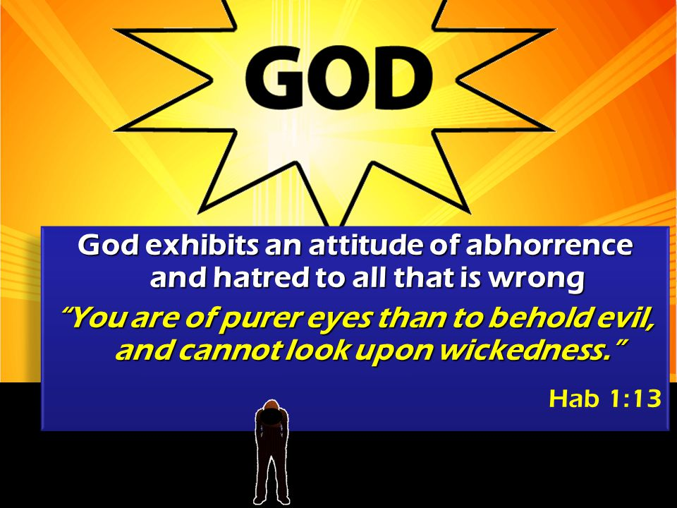 God exhibits an attitude of abhorrence and hatred to all that is wrong You are of purer eyes than to behold evil, and cannot look upon wickedness. Hab 1:13 God exhibits an attitude of abhorrence and hatred to all that is wrong You are of purer eyes than to behold evil, and cannot look upon wickedness. Hab 1:13