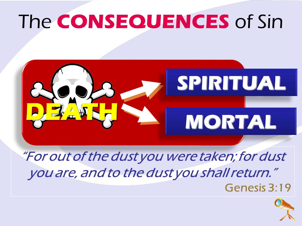 For out of the dust you were taken; for dust you are, and to the dust you shall return. Genesis 3:19 The CONSEQUENCES of Sin DEATH SPIRITUALSPIRITUAL MORTALMORTAL