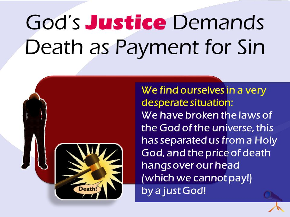 God's Justice Demands Death as Payment for Sin We find ourselves in a very desperate situation: We have broken the laws of the God of the universe, this has separated us from a Holy God, and the price of death hangs over our head (which we cannot pay!) by a just God!