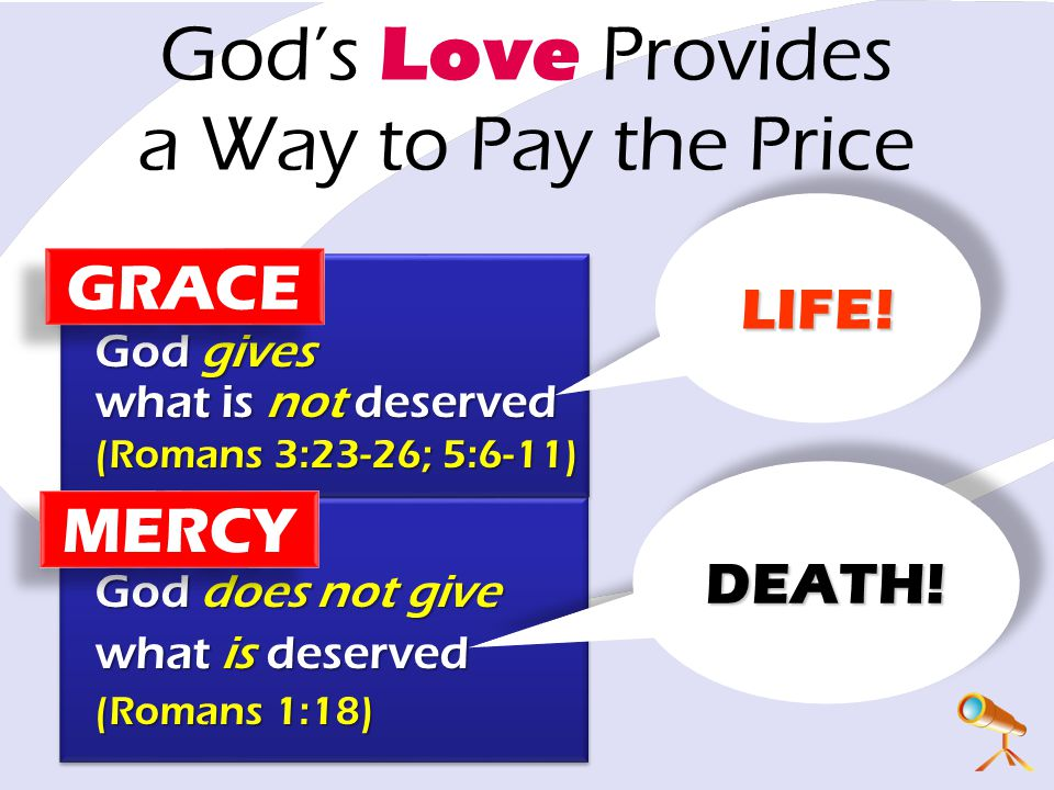 God's Love Provides a Way to Pay the Price God gives what is not deserved (Romans 3:23-26; 5:6-11) God does not give what is deserved (Romans 1:18) LIFE!LIFE.