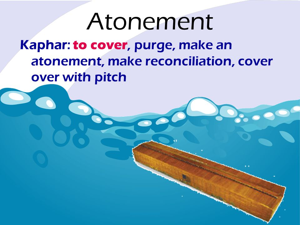 Kaphar: to cover, purge, make an atonement, make reconciliation, cover over with pitch Atonement
