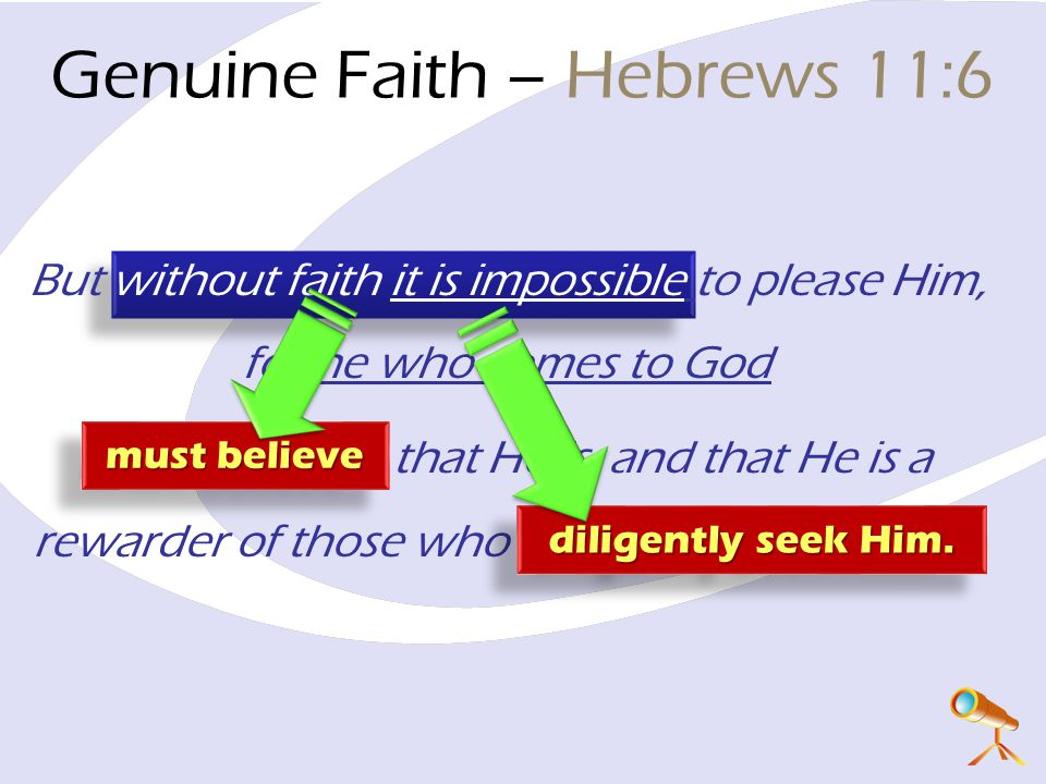 But without faith it is impossible to please Him, for he who comes to God must believe that He is, and that He is a rewarder of those who diligently seek Him.