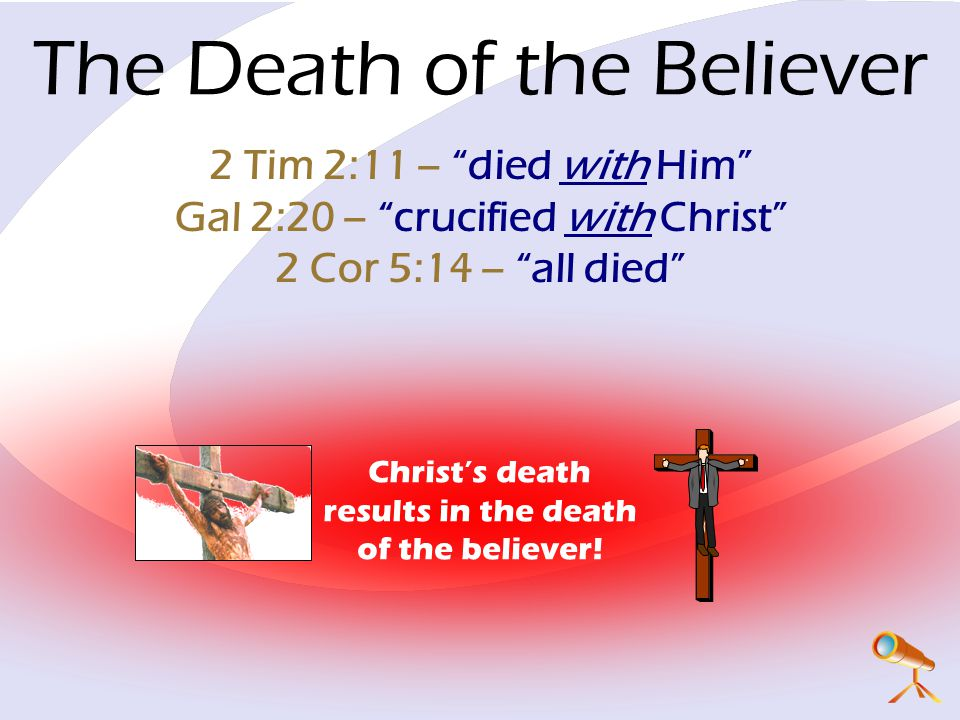 The Death of the Believer 2 Tim 2:11 – died with Him Gal 2:20 – crucified with Christ 2 Cor 5:14 – all died Christ's death results in the death of the believer!