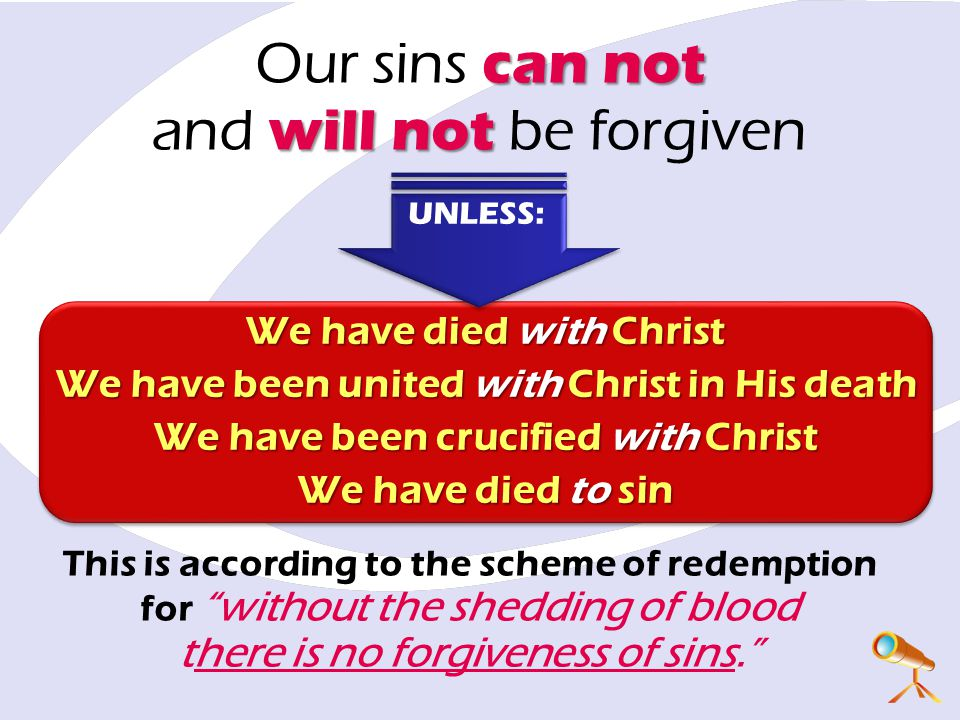 This is according to the scheme of redemption for without the shedding of blood there is no forgiveness of sins. We have died with Christ We have been united with Christ in His death We have been crucified with Christ We have died to sin We have died with Christ We have been united with Christ in His death We have been crucified with Christ We have died to sin can not will not Our sins can not and will not be forgiven UNLESS: