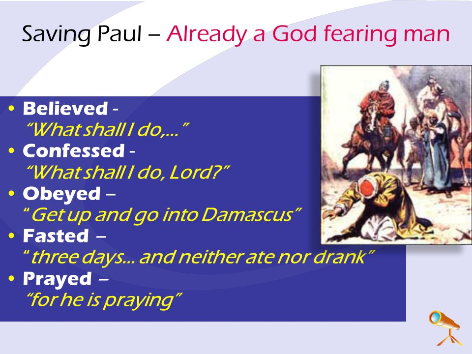 Saving Paul – Already a God fearing man Believed - What shall I do,... Confessed - What shall I do, Lord Obeyed – Get up and go into Damascus Fasted – three days… and neither ate nor drank Prayed – for he is praying