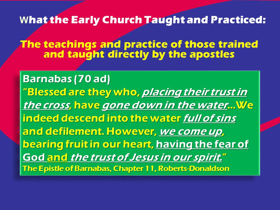 W hat the Early Church Taught and Practiced: The teachings and practice of those trained and taught directly by the apostles Barnabas (70 ad) Blessed are they who, placing their trust in the cross, have gone down in the water…We indeed descend into the water full of sins and defilement.