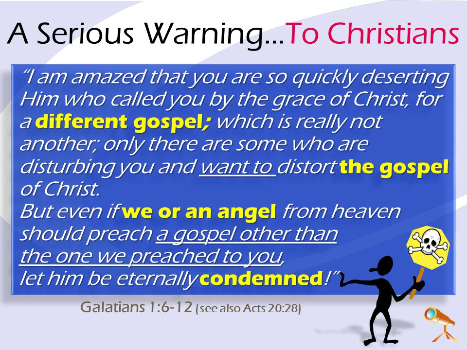 A Serious Warning…To Christians I am amazed that you are so quickly deserting Him who called you by the grace of Christ, for a different gospel; which is really not another; only there are some who are disturbing you and want to distort the gospel of Christ.