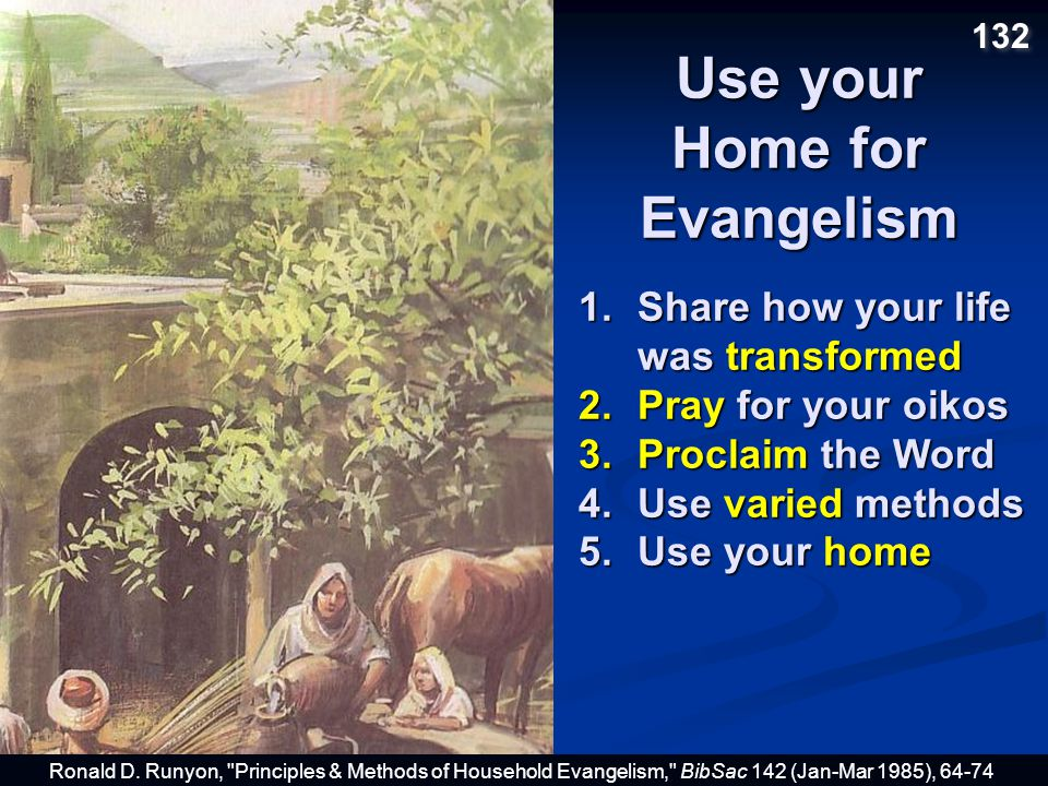 Use your Home for Evangelism 1.Share how your life was transformed 2.Pray for your oikos 3.Proclaim the Word 4.Use varied methods 5.Use your home Ronald D.