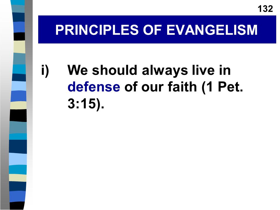 i)We should always live in defense of our faith (1 Pet. 3:15). PRINCIPLES OF EVANGELISM 132