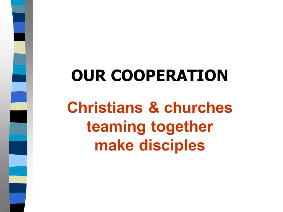 OUR COOPERATION Christians & churches teaming together make disciples
