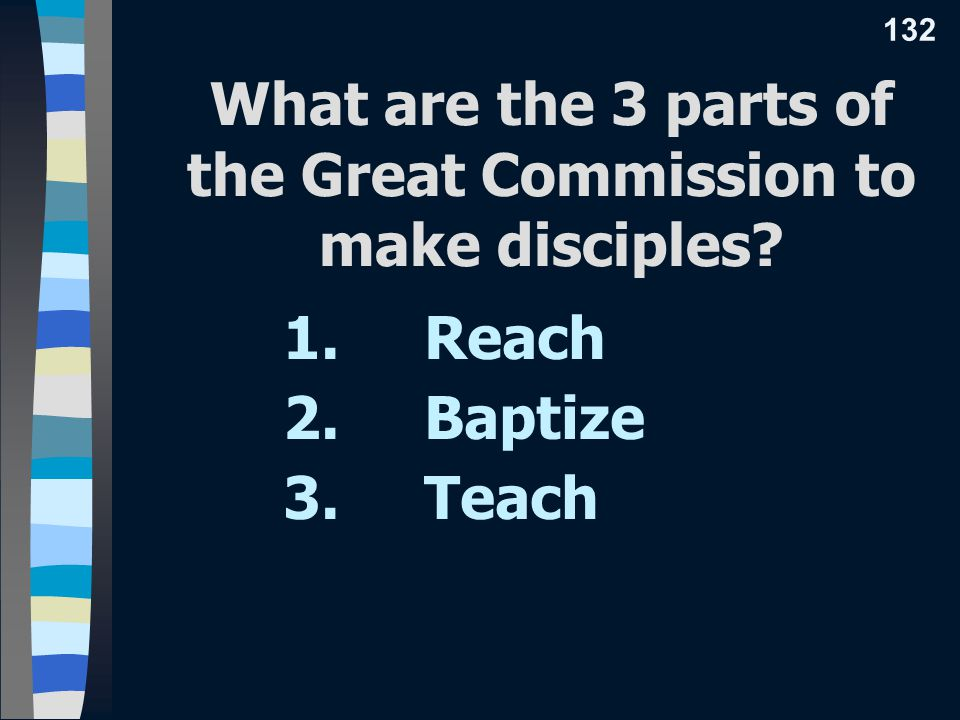 What are the 3 parts of the Great Commission to make disciples 1. Reach 2. Baptize 3. Teach 132