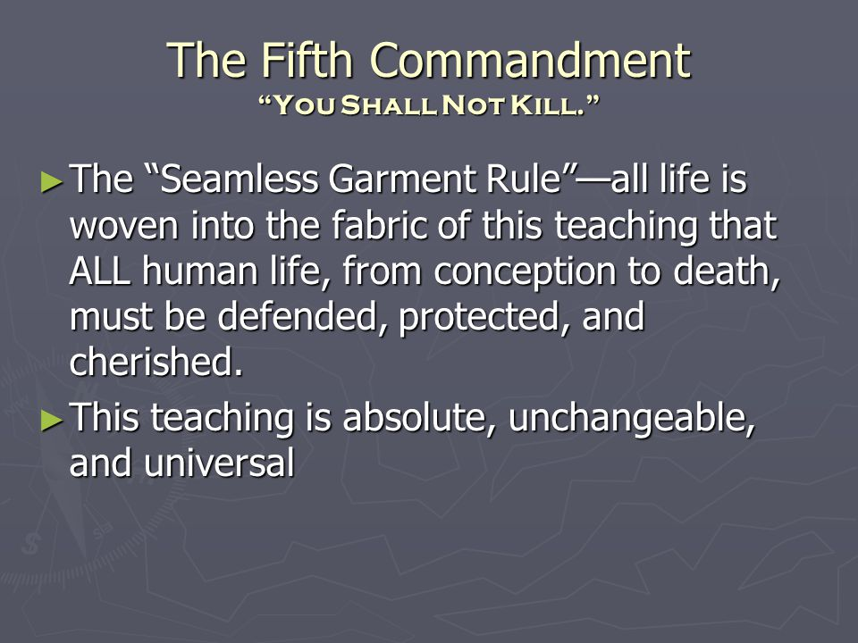 The Fifth Commandment You Shall Not Kill. ► The Seamless Garment Rule —all life is woven into the fabric of this teaching that ALL human life, from conception to death, must be defended, protected, and cherished.