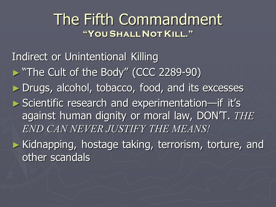 The Fifth Commandment You Shall Not Kill. Indirect or Unintentional Killing ► The Cult of the Body (CCC 2289-90) ► Drugs, alcohol, tobacco, food, and its excesses ► Scientific research and experimentation—if it's against human dignity or moral law, DON'T.