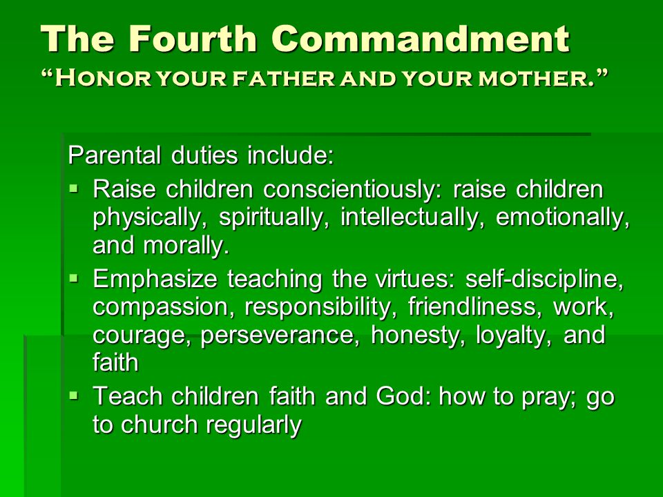 The Fourth Commandment Honor your father and your mother. Parental duties include:  Raise children conscientiously: raise children physically, spiritually, intellectually, emotionally, and morally.
