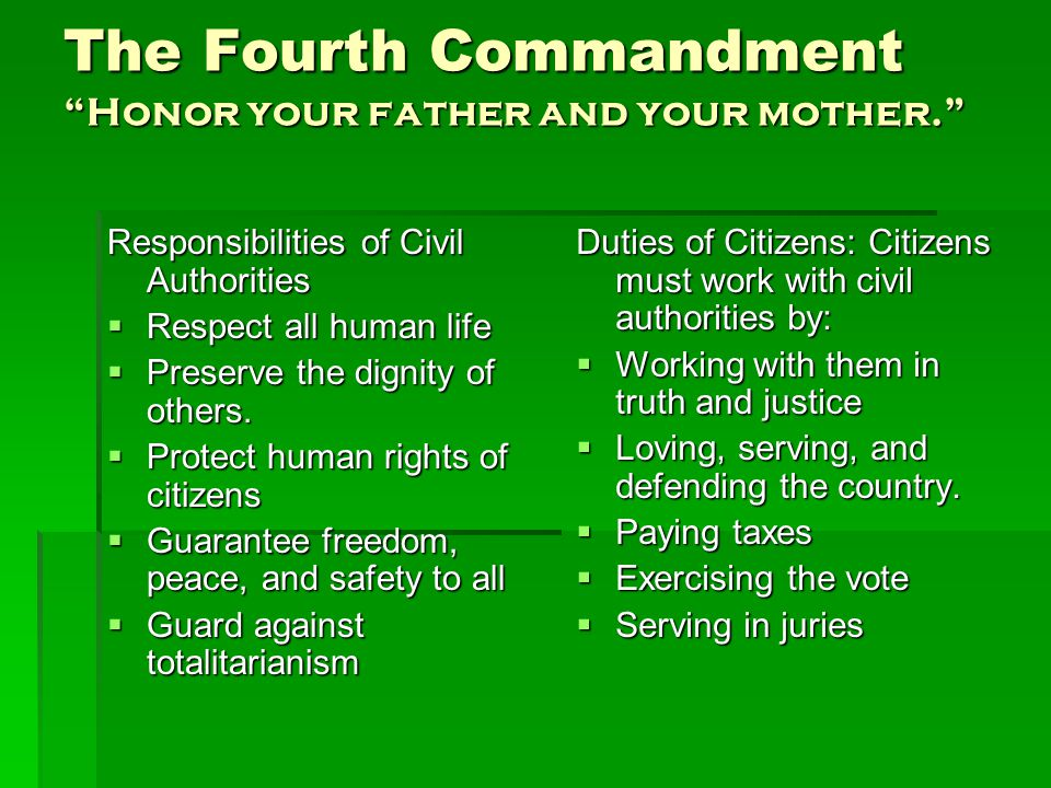 The Fourth Commandment Honor your father and your mother. Responsibilities of Civil Authorities  Respect all human life  Preserve the dignity of others.